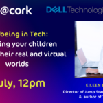 it@cork Wellbeing in Tech: Parenting your children through their real and virtual worlds